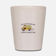 YOU CANT SCARE ME I DRIVE A SCHOOL BUS Shot Glass