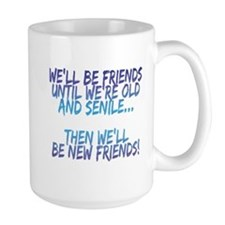 Well be friends until were old and senile Mugs