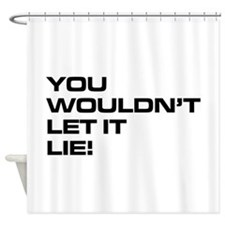 You Wouldnt Let It Lie Shower Curtain