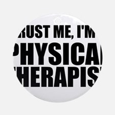 Trust Me, Im A Physical Therapist Ornament (Round)