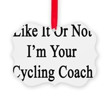 Like It Or Not I'm Your Cycling C Ornament