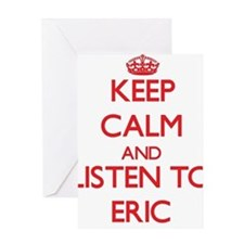 Keep Calm and Listen to Eric Greeting Cards