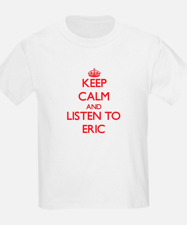 Keep Calm and Listen to Eric T-Shirt