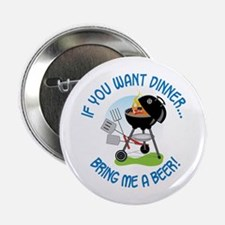 "IF YOU WANT DINNER...BRING ME A BEER! 2.25"" Button"