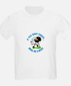 IF YOU WANT DINNER...BRING ME A BEER! T-Shirt