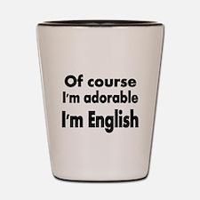 Of course Im adorable. Im English Shot Glass