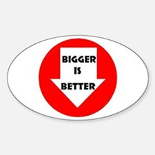 BIGGER IS BETTER Oval Decal