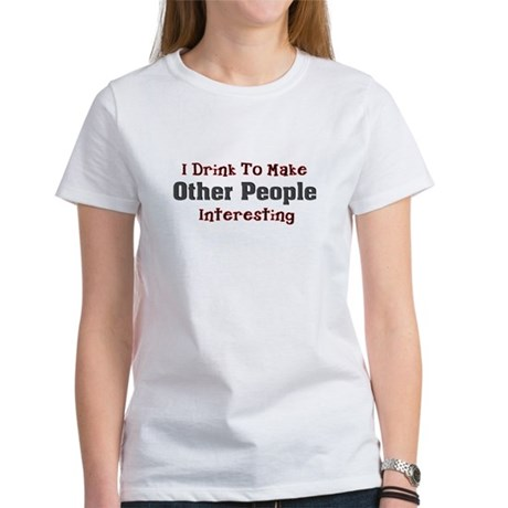 I drink to make other people Women's T-Shirt