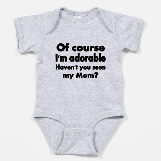Of Course Im Adorable. Havent You Baby Bodysuit