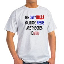 ONLY BALLS DOG NEEDS IT FETCHED T-Shirt