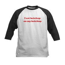 I eat ketchup  on my ketchup Tee