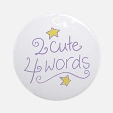 2 Cute 4 Words Ornament (Round)
