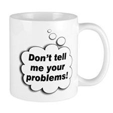 don't tell me your problems! Mug