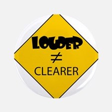 "Louder Doesnt Equal Clearer 3.5"" Button"