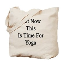Not Now This Is Time For Yoga  Tote Bag