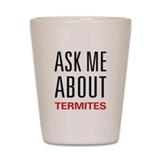 Ask Me About Termites Shot Glass