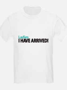 Ladies I HAVE ARRIVED! T-Shirt