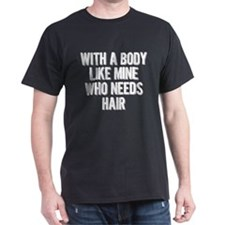 With A Body Like Mine Who Needs Hair T-Shirt