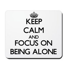 Keep Calm And Focus On Being Alone Mousepad