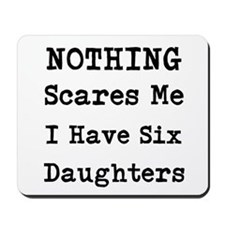 Nothing Scares Me I Have Six Daughters Mousepad