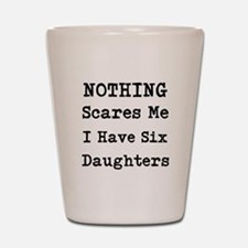 Nothing Scares Me I Have Six Daughters Shot Glass