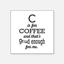 C is for Coffee and thats good enough for me Stick