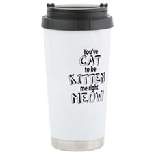 youve cat to be kitten me right meow Travel Mug