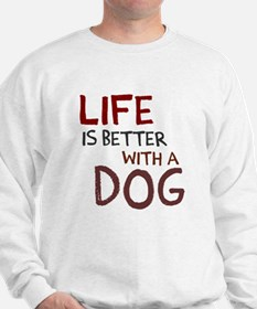 Life is better with a dog Sweatshirt