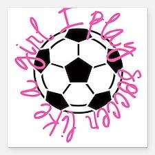 "I play soccer like a girl Square Car Magnet 3"" x 3"