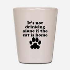 Its Not Drinking Alone If The Cat Is Home Shot Gla