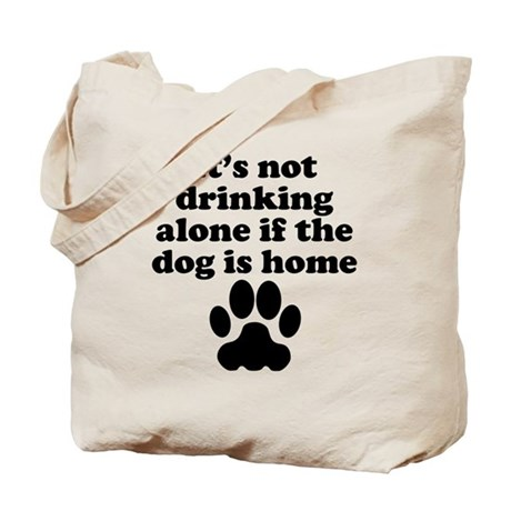 Its Not Drinking Alone If The Dog Is Home Tote Bag by ...