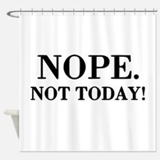 Nope. Not Today! Shower Curtain
