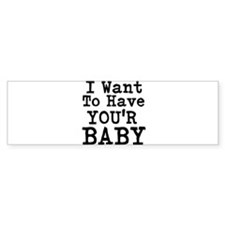 I Want To have Your Baby Bumper Bumper Sticker