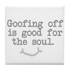 Goofing Off is Good for the Soul Tile Coaster