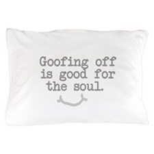 Goofing Off is Good for the Soul Pillow Case