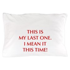 This is my last one I mean it this time Pillow Cas