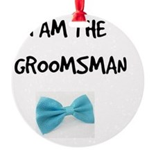 I Am the Groomsman Ornament