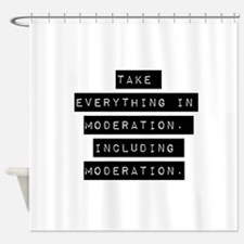Take Everything In Moderation Shower Curtain
