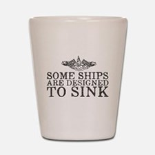 Some Ships Are Designed to Sink Shot Glass