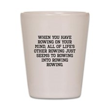 When You Have Rowing On Your Mind Shot Glass