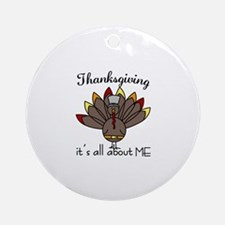 Thanksgiving its all about ME Ornament (Round)