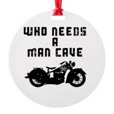 Who needs a Man Cave-3 Ornament