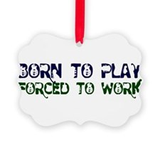 Born to Play Forced to Work Ornament