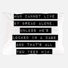 Man Cannot Live By Bread Alone Pillow Case