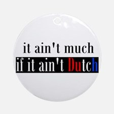 It ain't much if it ain't Dutch Ornament (Round)