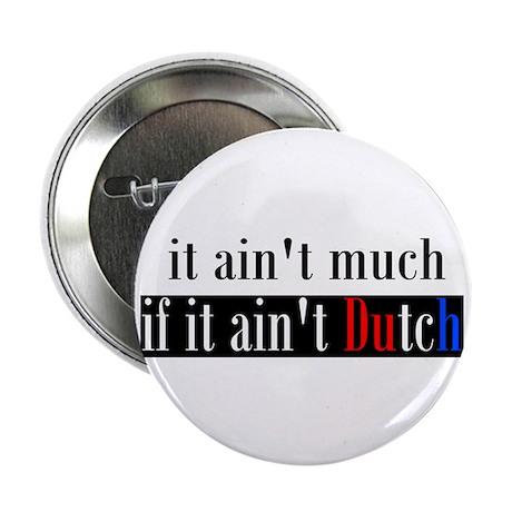 "It ain't much if it ain't Dutch 2.25"" Button (10 p"