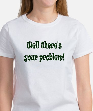 There's Your Problem Women's T-Shirt