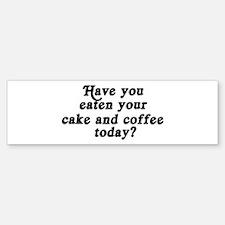 cake and coffee today Bumper Bumper Bumper Sticker