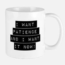 I Want Patience And I Want It Now Mugs
