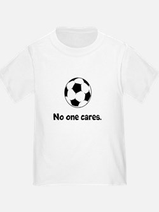 Soccer: No One Cares T-Shirt